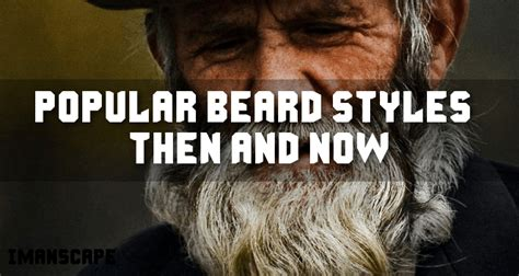 most popular manscaping styles most popular beard styles then and now i manscape