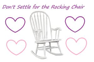 Don T Settle For The Rocking Chair | don t settle for the rocking chair