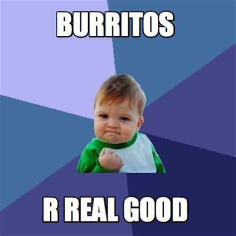 meme creator burritos r real good meme generator at