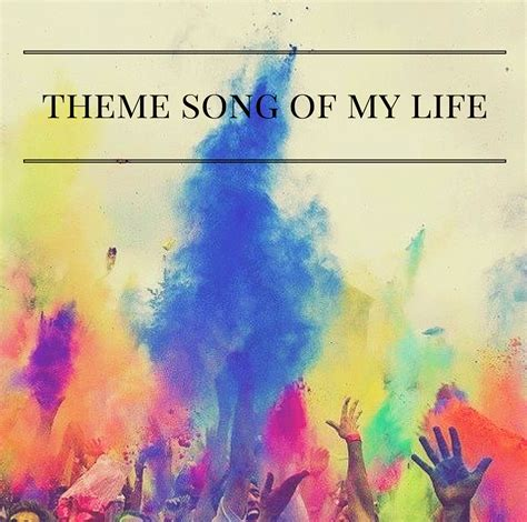 theme songs life theme song of my life alyssajfreitas blogspot com