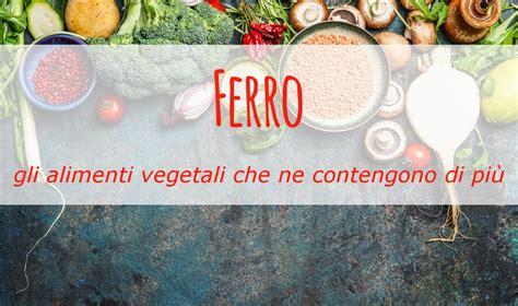alimenti vegetali contengono ferro ferro gli alimenti vegetali ne contengono di pi 249 e