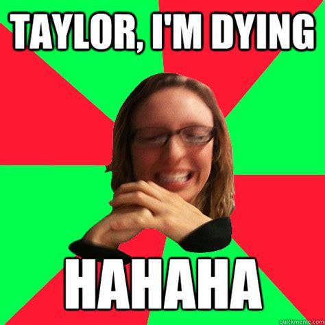 Hahaha Memes - taylor i m dying hahaha titillated taylor quickmeme