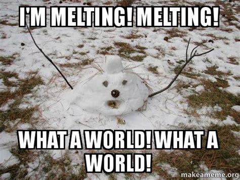 Melting Meme - i m melting melting what a world what a world make