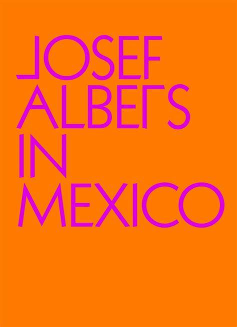 josef albers in mexico books josef albers in mexico artbook d a p 2017 catalog
