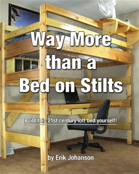 Bed Frame Stilts Ibiz Bed Frame Plans Way More Than A Bed On Stilts Build This 21st Century Loft Bed Yourself