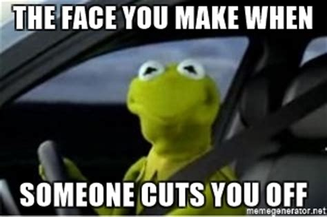 Kermit The Frog Meme Generator - the face you make when someone cuts you off kermit the