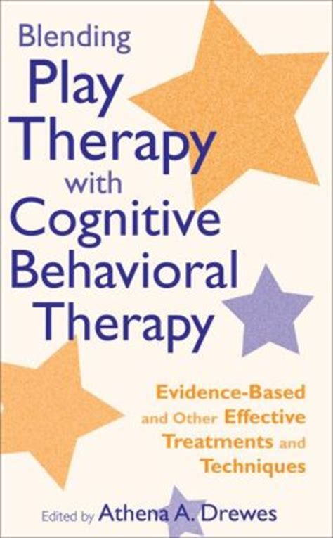cognitive behavioral therapy 30 highly effective tips and tricks for rewiring your brain and overcoming anxiety depression phobias psychotherapy volume 3 books blending play therapy with cognitive behavioral therapy