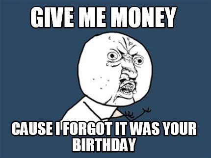 Give Me Money Meme - meme creator give me money cause i forgot it was your