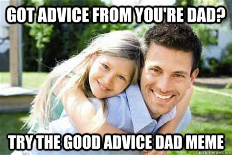 Good Try Meme - got advice from you re dad try the good advice dad meme