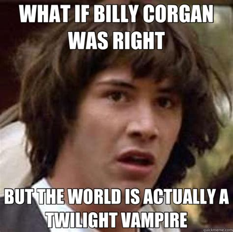 Billy Meme - what if billy corgan was right but the world is actually a