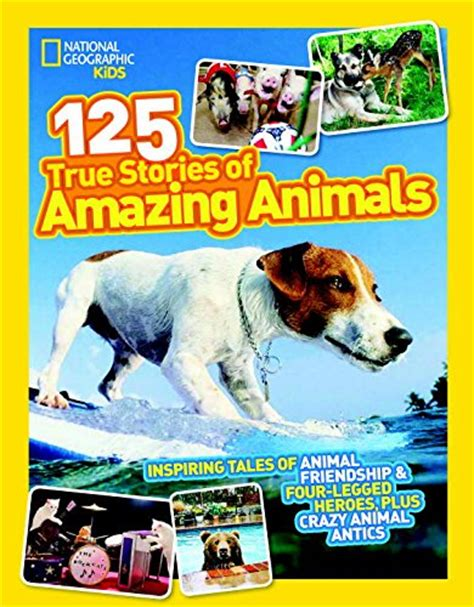 125 true stories of national geographic kids 125 true stories of amazing animals inspiring tales of animal