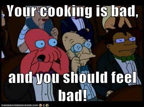 Bad Cooking Memes - bad cooking your music s bad and you should feel bad know your meme