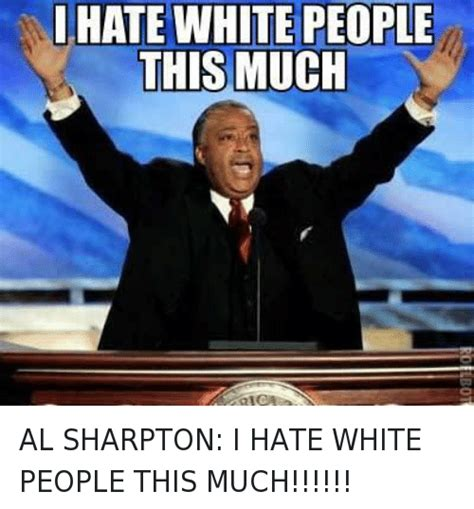 White People Meme - i hate white people this much al sharpton i hate white
