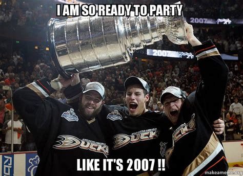 Anaheim Ducks Memes - i am so ready to party like it s 2007 make a meme