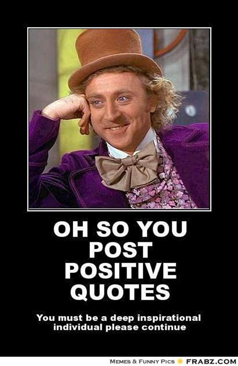 Meme Sayings - oh so you post positive quotes willy wonka meme