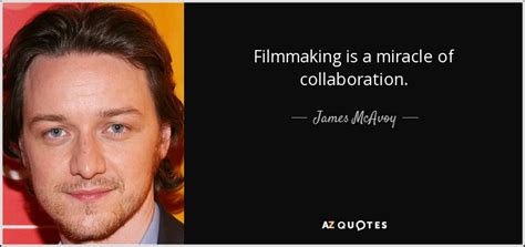 james mcavoy funny quotes james mcavoy quote filmmaking is a miracle of collaboration