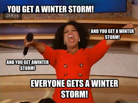 Winter Storm Meme - you get a winter storm everyone gets a winter storm and