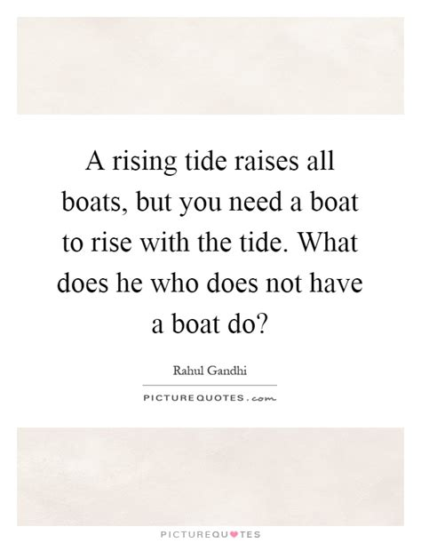 a rising tide does not lift all boats a rising tide raises all boats but you need a boat to