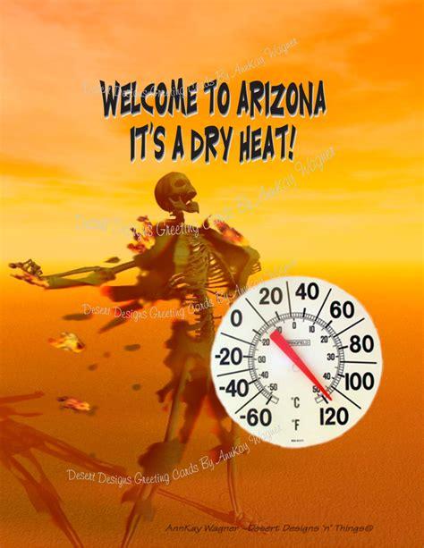 Arizona Heat Meme - welcome to arizona it s a dry heat by annkaygreetingcards