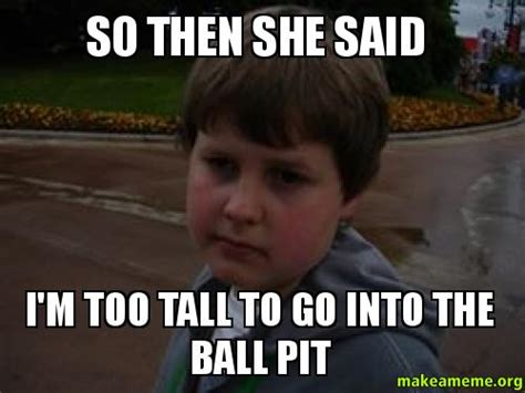 Ball Pit Meme - so then she said i m too tall to go into the ball pit