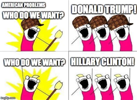 What Do We Want Meme Generator - american problems imgflip