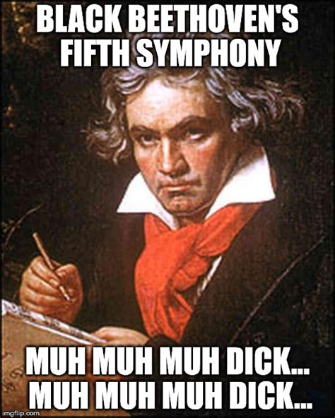 Black Dick Meme - black dick meme image tagged in beethoven imgflip
