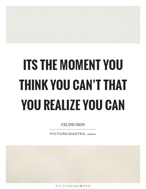 you can t i realized its the moment you think you can t that you realize you