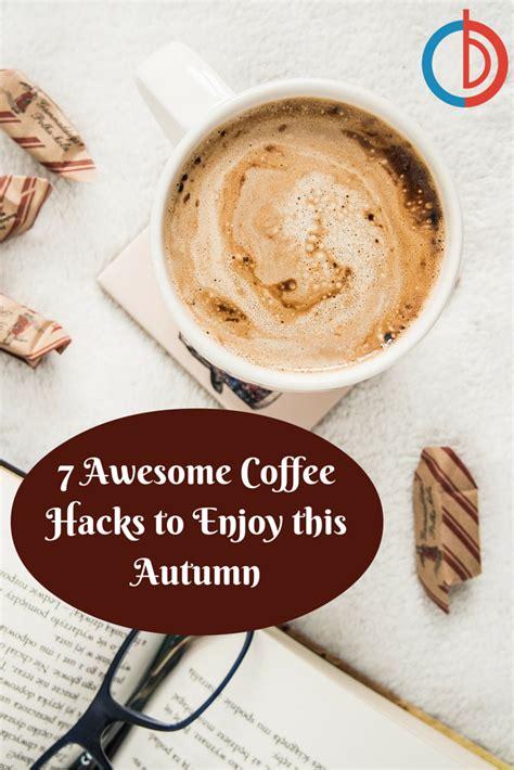 coffee hacks 7 awesome coffee hacks to enjoy this autumn