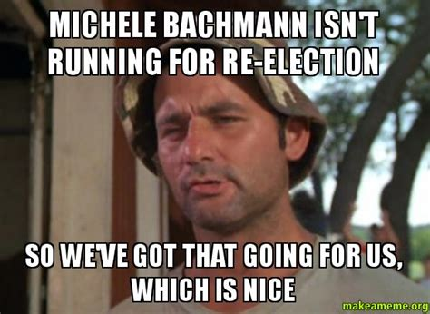 Michele Bachmann Meme - michele bachmann isn t running for re election so we ve got that going for us which is nice