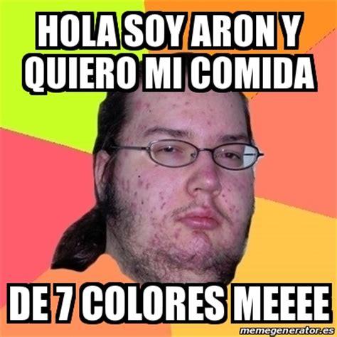 quiero mi comida i 8467535660 meme friki hola soy aron y quiero mi comida de 7 colores meeee 21332954