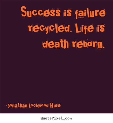 success is failure recycled life is death reborn