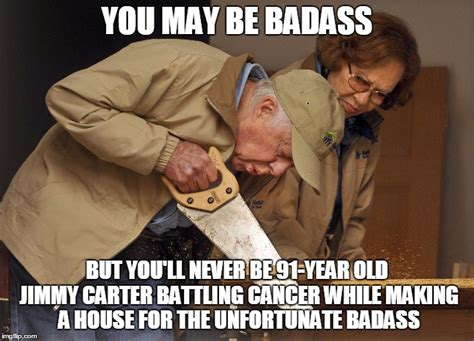 You Re A Badass Meme - jimmy carter habitat for humanity imgflip