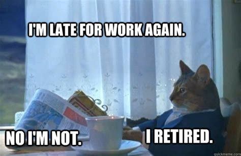 Retirement Meme - i m late for work again no i m not i retired