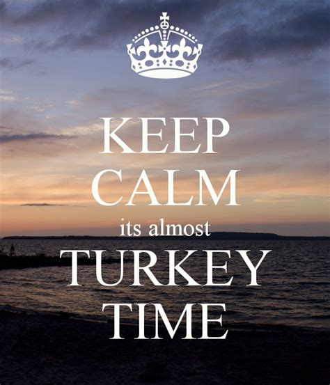 Almost Turkey Time by Keep Calm Its Almost Turkey Time Keep Calm And Carry On