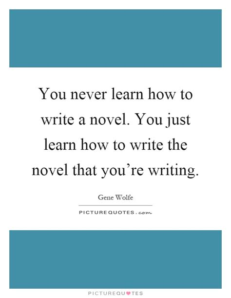 you never learn how to write a novel you just learn how