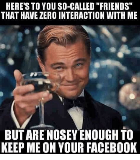 Facebook Friends Meme - here s to you so called friends that have zero interaction
