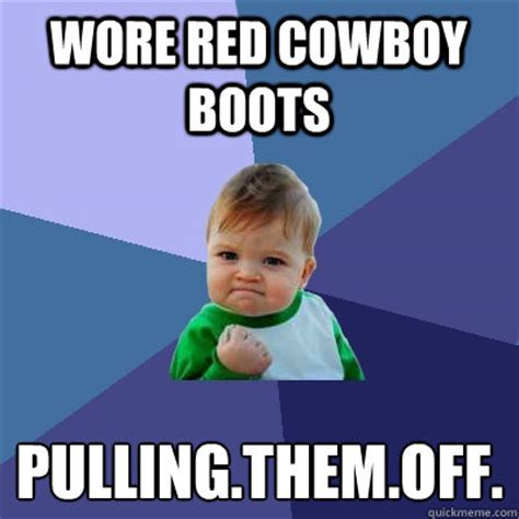 Boot C Meme - wore red cowboy boots pulling them off success kid