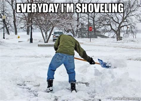 Shoveling Snow Meme - everyday i m shoveling make a meme