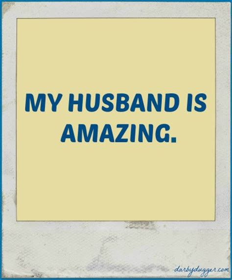 for hubby my husband is amazing darby dugger
