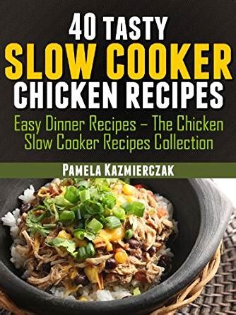 cooker cookbook and easy chicken recipes to lose weight and get into shape easy healthy and delicious low carb cooker series volume 3 books 40 tasty cooker chicken recipes easy dinner recipes