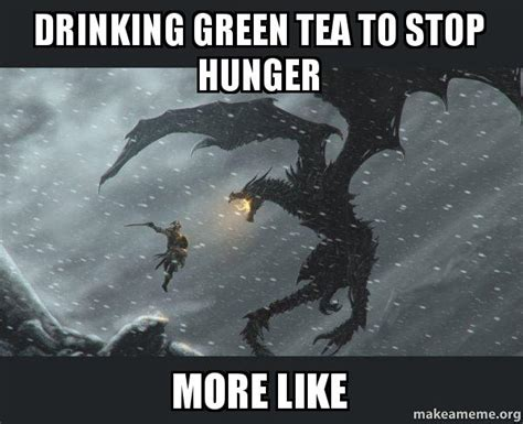 Green Tea Meme - drinking green tea to stop hunger more like skyrim