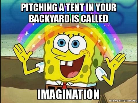 awesome imagination spongebob meme on pitching a tent in your backyard is called imagination