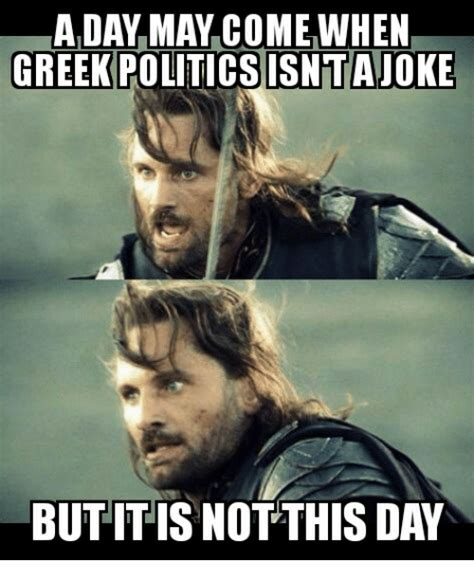 Greek Meme - a day may come when greek politicsisntajoke but it is not