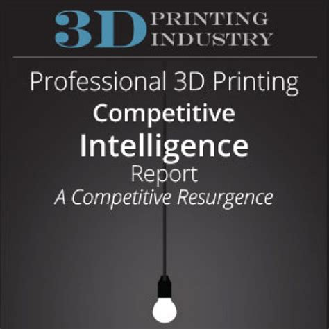 8 Competitive Intelligence Data Sources Professional 3d Printing Competitive Intelligence Report 3d Printing Industry
