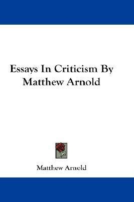Matthew Arnold Essays by Essays In Criticism By Matthew Arnold By Matthew Arnold