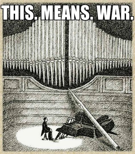This Means War Meme - organ memes pulling out all the stops on organ humour