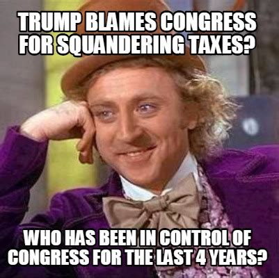 Congress Meme - meme creator trump blames congress for squandering taxes