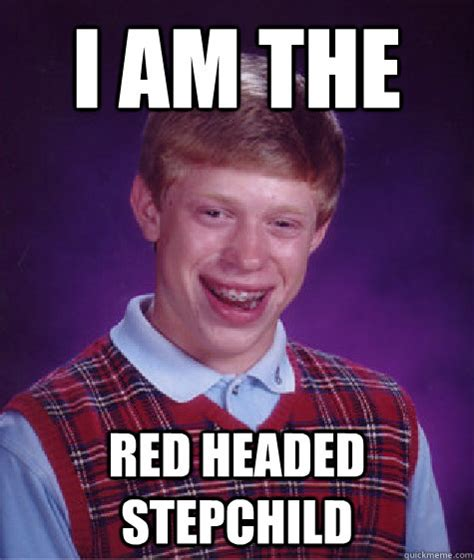 Meme Red Hair Kid - i am the red headed stepchild bad luck brian