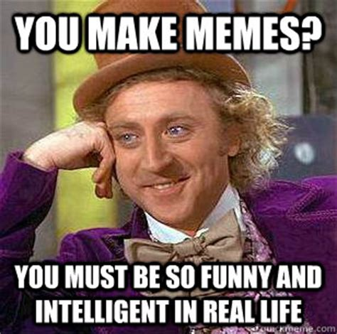 Intelligent Memes - you make memes you must be so funny and intelligent in