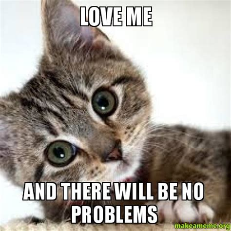Love Me Meme - love me and there will be no problems make a meme